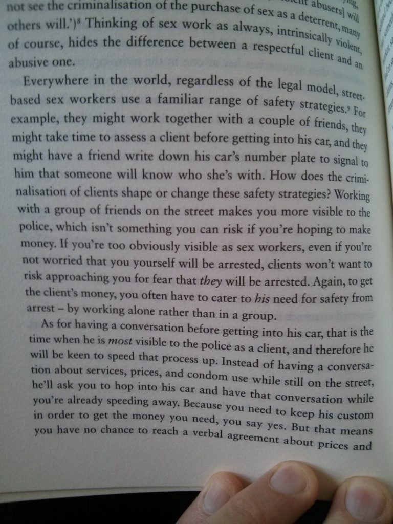 """page of text quote from book Revolting Prostitutes """"Thinking of sex work as always, intrinsically violent, of course, hides the difference between a respectful client and an abusive one. Everywhere in the world, regardless of the legal model, street-based sex workers use a familiar range of safety strategies. For example, they might work together with a couple of friends, they might take time to assess a client before getting into his car, and they might have a friend write down his car's number plate to signal to him that someone will know who she's with. How does the criminalisation of clients shape or change these safety strategies? Working with a group of friends on the street makes you more visible to the police, which isn't something you can risk if you're hoping to make money. If you're too obviously visible as sex workers, even if you're not worried that you yourself will be arrested, clients won't want to risk approaching you for fear that _they_ will be arrested. Again, to get the client's money, you often have to cater to _his_ need for safety from arrest – by working alone rather than in a group. As for having a conversation before getting into his car, that is the time when he is _most_ visible to the police as a client, and therefore he will be keen to speed that process up. Instead of having a conversation about services, prices, and condom use while still on the street, he'll ask you to hop into his car and have that conversation while you're already speeding away. Because you need to keep his custom in order to get the money you need, you say yes. But that means you have no chance to reach a verbal agreement…"""""""