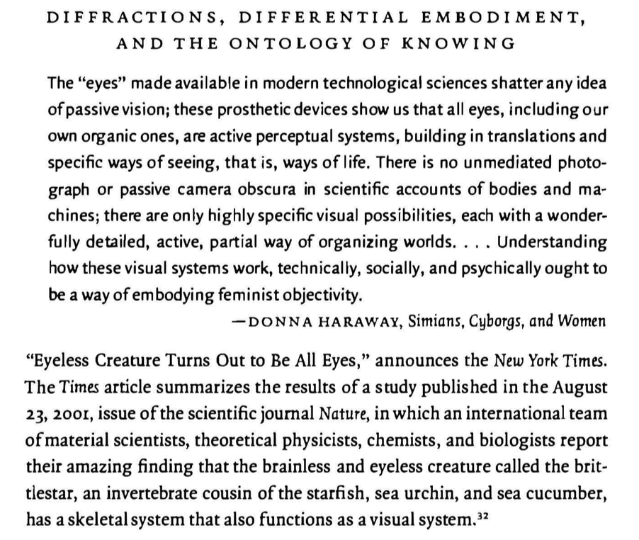 """""""DIFFERENCES THAT MATTER: DIFFRACTIONS, DIFFERENTIAL EMBODIMENT, AND THE ONTOLOGY OF KNOWING The """"eyes"""" made available in modern technological sciences shatter any idea ofpassive vision; these prosthetic devices show us that all eyes, including our own organic ones, are active perceptual systems, building in translations and specific ways of seeing, that is, ways of life. There is no unmediated photo- graph or passive camera obscura in scientific accounts of bodies and ma- chines; there are only highly specific visual possibilities, each with a wonder- fully detailed, active, partial way of organizing worlds. . . . Understanding how these visual systems work, technically, socially, and psychically ought to be a way ofembodying feminist objectivity. - D O N N A H A R A W A Y , Simians, Cyborgs, and Women """"Eyeless Creature Turns Out to Be All Eyes,"""" announces the New York Times. The Time.s article summarizes the results of a study published in the August 23, 2001, issue ofthe scientific journal Nature, in which an international team ofmaterial scientists, theoretical physicists, chemists, and biologists report their amazing finding that the brainless and eyeless creature called the brit- tlestar, an invertebrate cousin ofthe starfish, sea urchin, and sea cucumber, has a skeletal system that also functions as a visual system."""""""