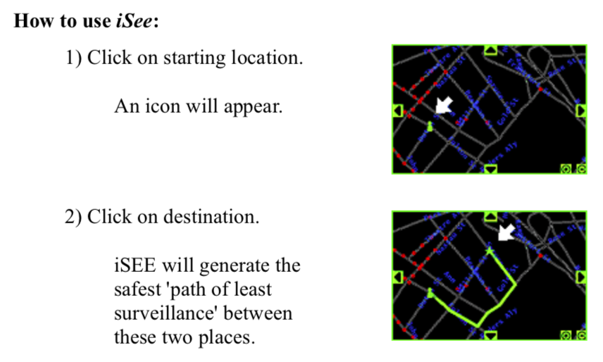 """instructions for using iSee, with screenshots of a route marked on a digital map of a city. """"How to use iSee: 1) Click on starting location. An icon will appear. 2) Click on destination. iSEE will generate the safest 'path of least surveillance' between these two places."""""""